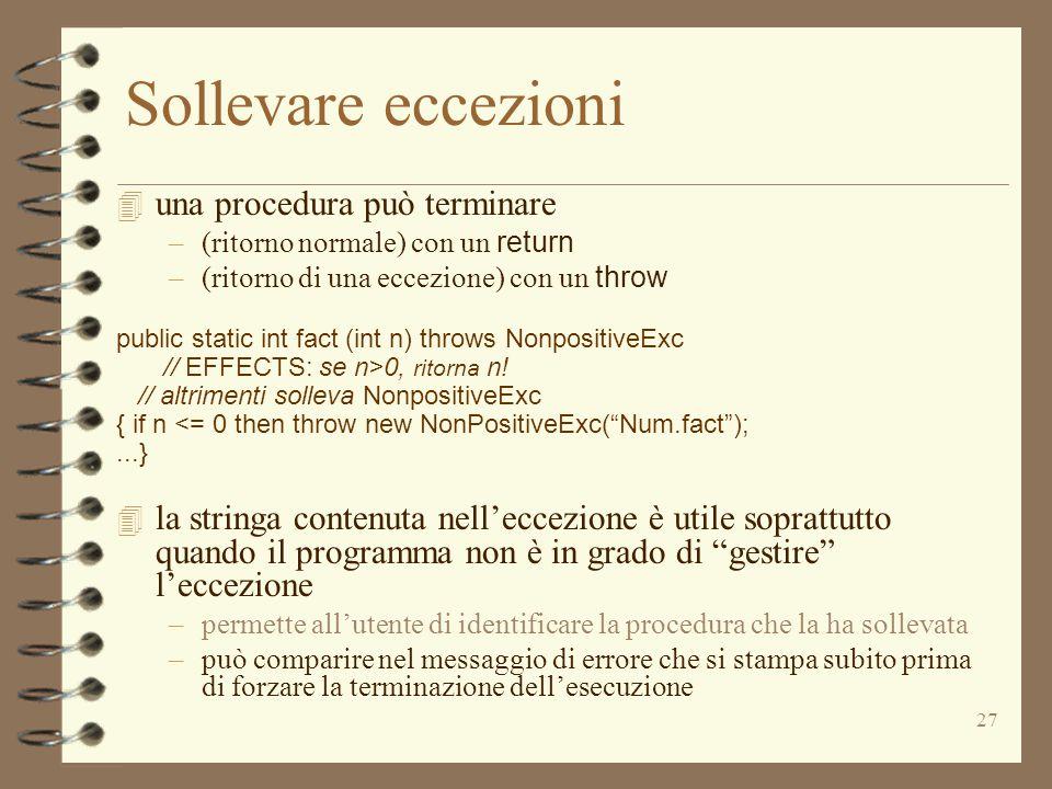 27 Sollevare eccezioni 4 una procedura può terminare –(ritorno normale) con un return –(ritorno di una eccezione) con un throw public static int fact (int n) throws NonpositiveExc // EFFECTS: se n>0, ritorna n.