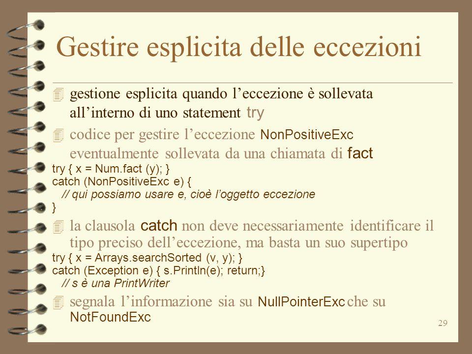 29 Gestire esplicita delle eccezioni  gestione esplicita quando l'eccezione è sollevata all'interno di uno statement try  codice per gestire l'eccezione NonPositiveExc eventualmente sollevata da una chiamata di fact try { x = Num.fact (y); } catch (NonPositiveExc e) { // qui possiamo usare e, cioè l'oggetto eccezione }  la clausola catch non deve necessariamente identificare il tipo preciso dell'eccezione, ma basta un suo supertipo try { x = Arrays.searchSorted (v, y); } catch (Exception e) { s.Println(e); return;} // s è una PrintWriter  segnala l'informazione sia su NullPointerExc che su NotFoundExc