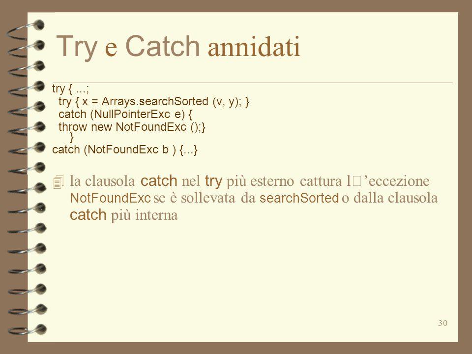 30 Try e Catch annidati try {...; try { x = Arrays.searchSorted (v, y); } catch (NullPointerExc e) { throw new NotFoundExc ();} } catch (NotFoundExc b ) {...}  la clausola catch nel try più esterno cattura l'eccezione NotFoundExc se è sollevata da searchSorted o dalla clausola catch più interna