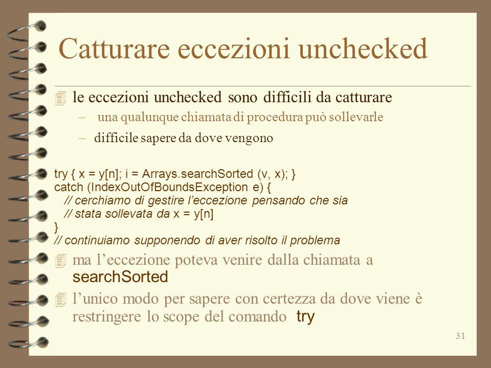 31 Catturare eccezioni unchecked 4 le eccezioni unchecked sono difficili da catturare – una qualunque chiamata di procedura può sollevarle –difficile sapere da dove vengono try { x = y[n]; i = Arrays.searchSorted (v, x); } catch (IndexOutOfBoundsException e) { // cerchiamo di gestire l'eccezione pensando che sia // stata sollevata da x = y[n] } // continuiamo supponendo di aver risolto il problema  ma l'eccezione poteva venire dalla chiamata a searchSorted  l'unico modo per sapere con certezza da dove viene è restringere lo scope del comando try