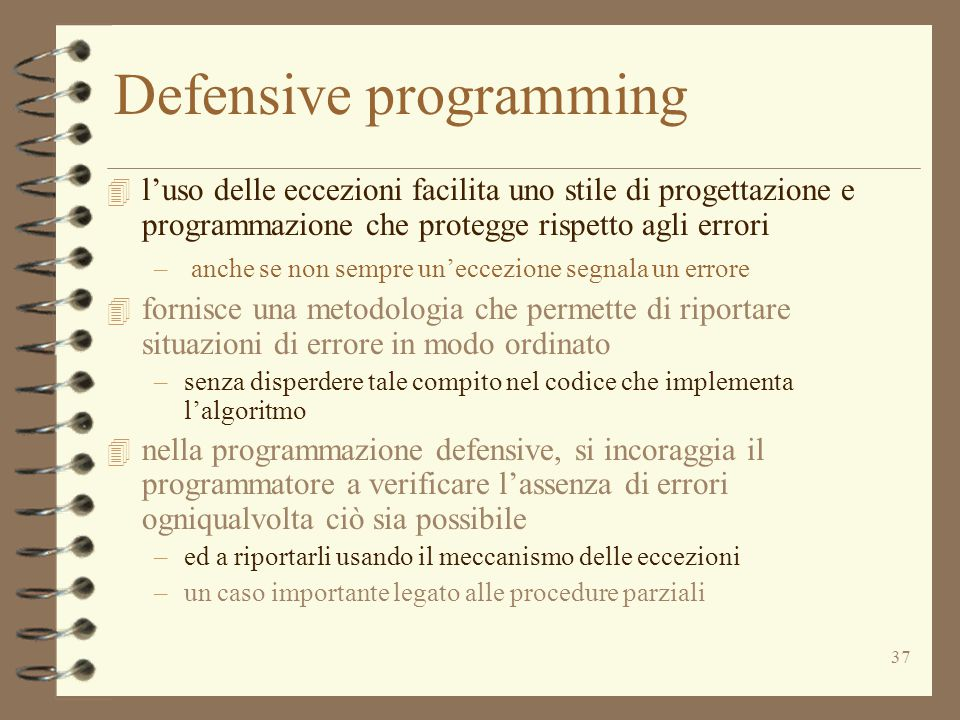 37 Defensive programming 4 l'uso delle eccezioni facilita uno stile di progettazione e programmazione che protegge rispetto agli errori – anche se non sempre un'eccezione segnala un errore 4 fornisce una metodologia che permette di riportare situazioni di errore in modo ordinato –senza disperdere tale compito nel codice che implementa l'algoritmo 4 nella programmazione defensive, si incoraggia il programmatore a verificare l'assenza di errori ogniqualvolta ciò sia possibile –ed a riportarli usando il meccanismo delle eccezioni –un caso importante legato alle procedure parziali