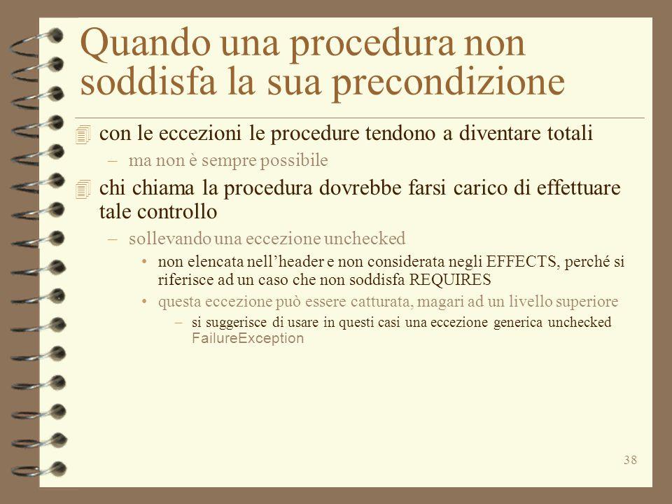 38 Quando una procedura non soddisfa la sua precondizione 4 con le eccezioni le procedure tendono a diventare totali –ma non è sempre possibile 4 chi