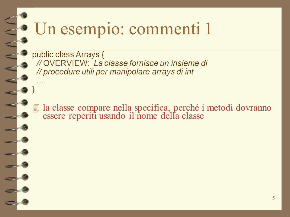 5 Un esempio: commenti 1 public class Arrays { // OVERVIEW: La classe fornisce un insieme di // procedure utili per manipolare arrays di int.... }  l