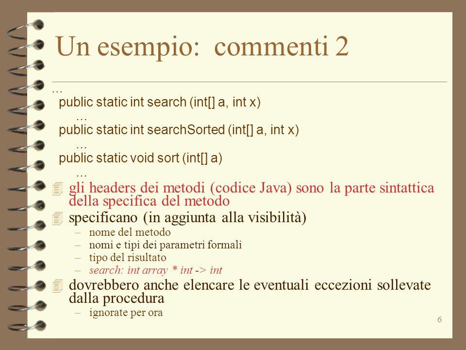 6 Un esempio: commenti 2... public static int search (int[] a, int x)... public static int searchSorted (int[] a, int x)... public static void sort (i