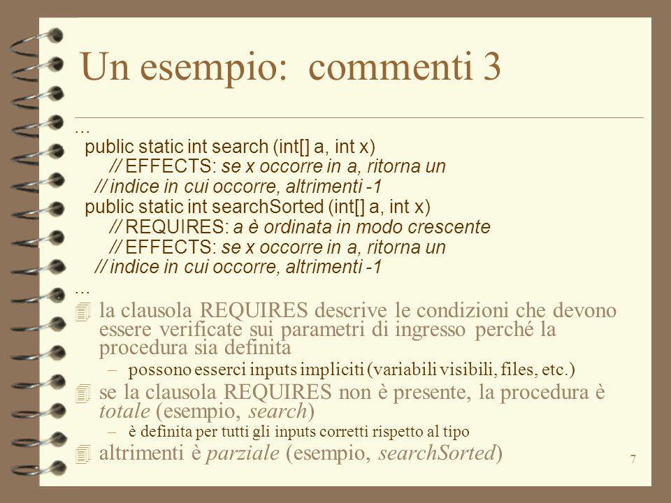 7 Un esempio: commenti 3... public static int search (int[] a, int x) // EFFECTS: se x occorre in a, ritorna un // indice in cui occorre, altrimenti -