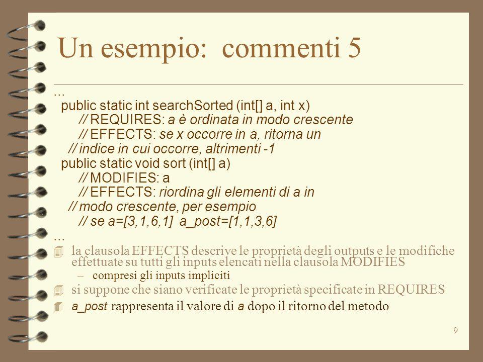 9 Un esempio: commenti 5... public static int searchSorted (int[] a, int x) // REQUIRES: a è ordinata in modo crescente // EFFECTS: se x occorre in a,