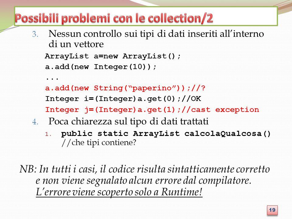 """3. Nessun controllo sui tipi di dati inseriti all'interno di un vettore ArrayList a=new ArrayList(); a.add(new Integer(10));... a.add(new String(""""pape"""