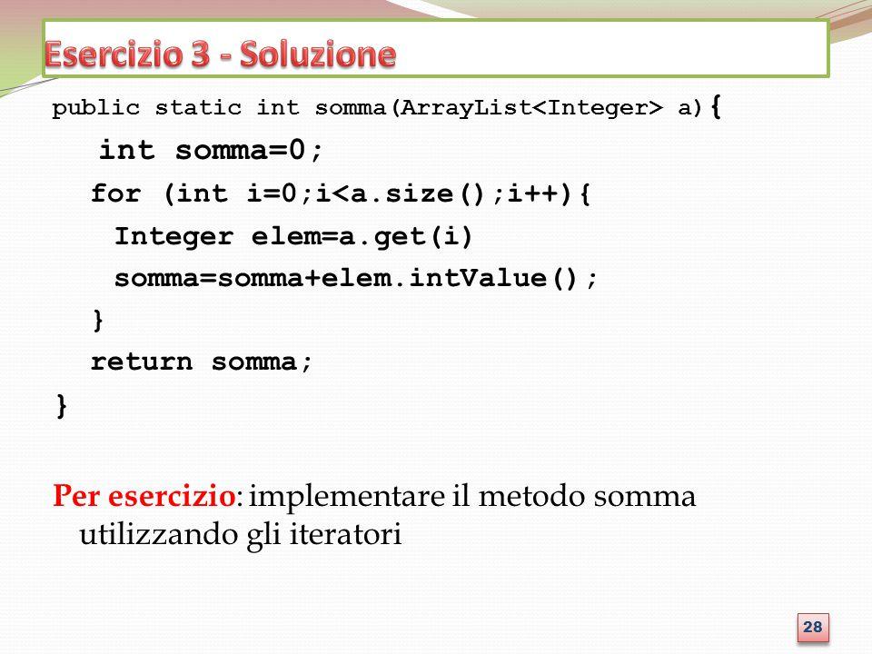 public static int somma(ArrayList a) { int somma=0; for (int i=0;i<a.size();i++){ Integer elem=a.get(i) somma=somma+elem.intValue(); } return somma; }