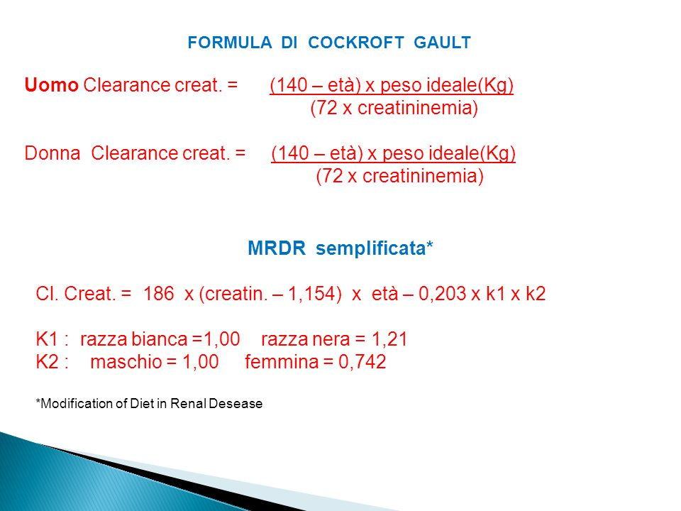 FORMULA DI COCKROFT GAULT Uomo Clearance creat. = (140 – età) x peso ideale(Kg) (72 x creatininemia) Donna Clearance creat. = (140 – età) x peso ideal