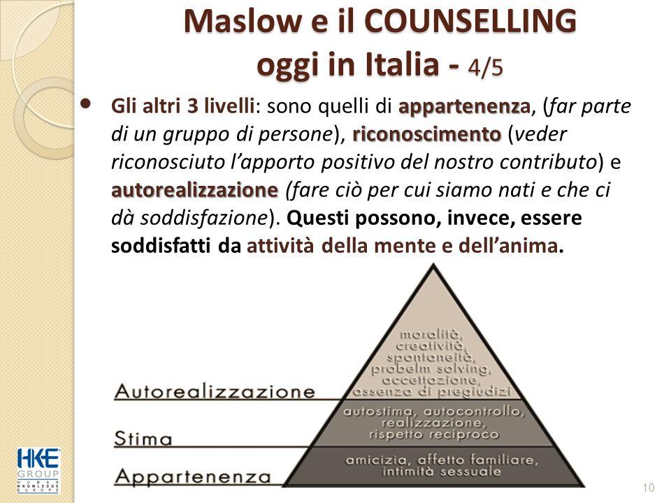Maslow e il COUNSELLING oggi in Italia - 4/5 10 appartenenz riconoscimento autorealizzazione Gli altri 3 livelli: sono quelli di appartenenza, (far pa