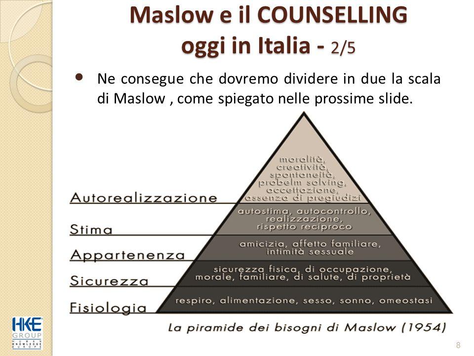 Maslow e il COUNSELLING oggi in Italia - 2/5 Ne consegue che dovremo dividere in due la scala di Maslow, come spiegato nelle prossime slide. 8