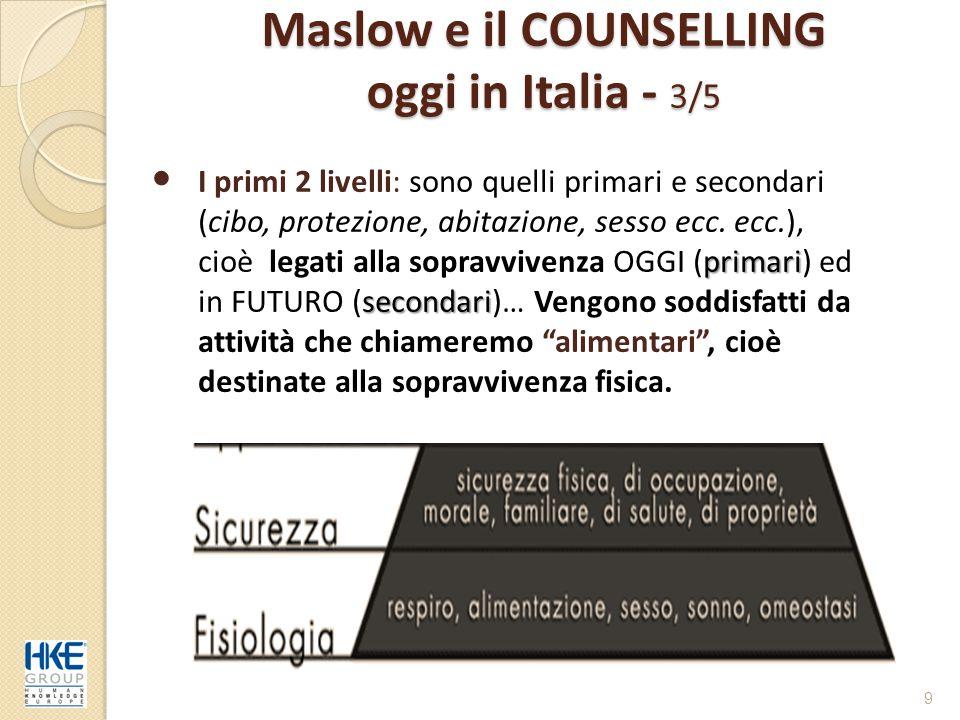 Maslow e il COUNSELLING oggi in Italia - 4/5 10 appartenenz riconoscimento autorealizzazione Gli altri 3 livelli: sono quelli di appartenenza, (far parte di un gruppo di persone), riconoscimento (veder riconosciuto l'apporto positivo del nostro contributo) e autorealizzazione (fare ciò per cui siamo nati e che ci dà soddisfazione).