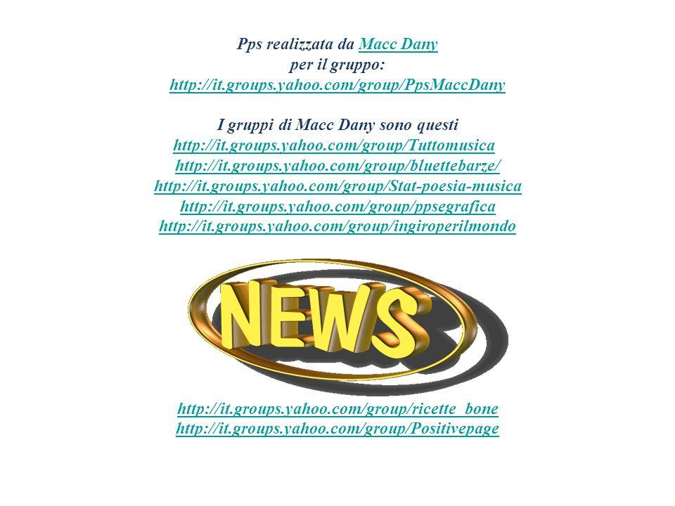 Pps realizzata da Macc DanyMacc Dany per il gruppo: http://it.groups.yahoo.com/group/PpsMaccDany I gruppi di Macc Dany sono questi http://it.groups.yahoo.com/group/Tuttomusicahttp://it.groups.yahoo.com/group/Tuttomusica http://it.groups.yahoo.com/group/bluettebarze/ http://it.groups.yahoo.com/group/bluettebarze/ http://it.groups.yahoo.com/group/Stat-poesia-musica http://it.groups.yahoo.com/group/ppsegrafica http://it.groups.yahoo.com/group/ingiroperilmondo http://it.groups.yahoo.com/group/ricette_bone http://it.groups.yahoo.com/group/Positivepage