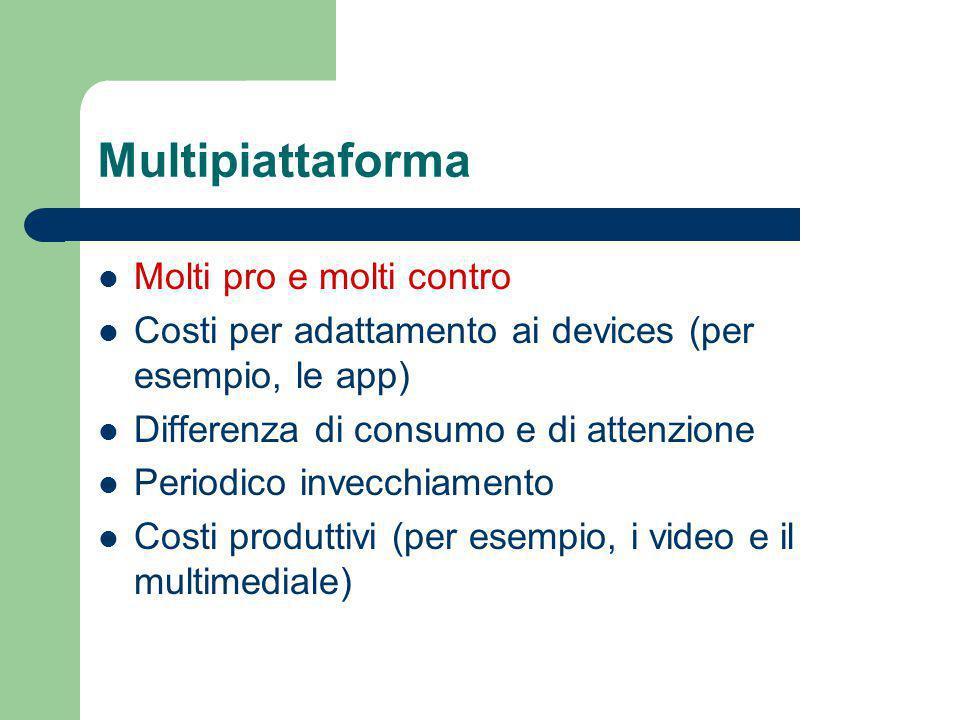 Multipiattaforma Molti pro e molti contro Costi per adattamento ai devices (per esempio, le app) Differenza di consumo e di attenzione Periodico invecchiamento Costi produttivi (per esempio, i video e il multimediale)