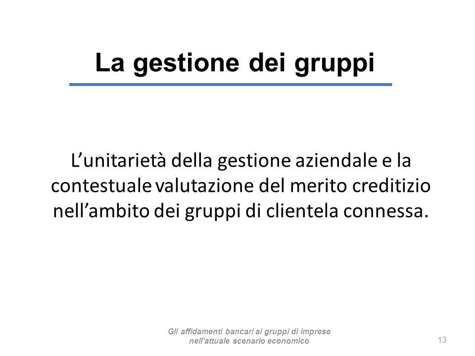 La gestione dei gruppi 13 L'unitarietà della gestione aziendale e la contestuale valutazione del merito creditizio nell'ambito dei gruppi di clientela