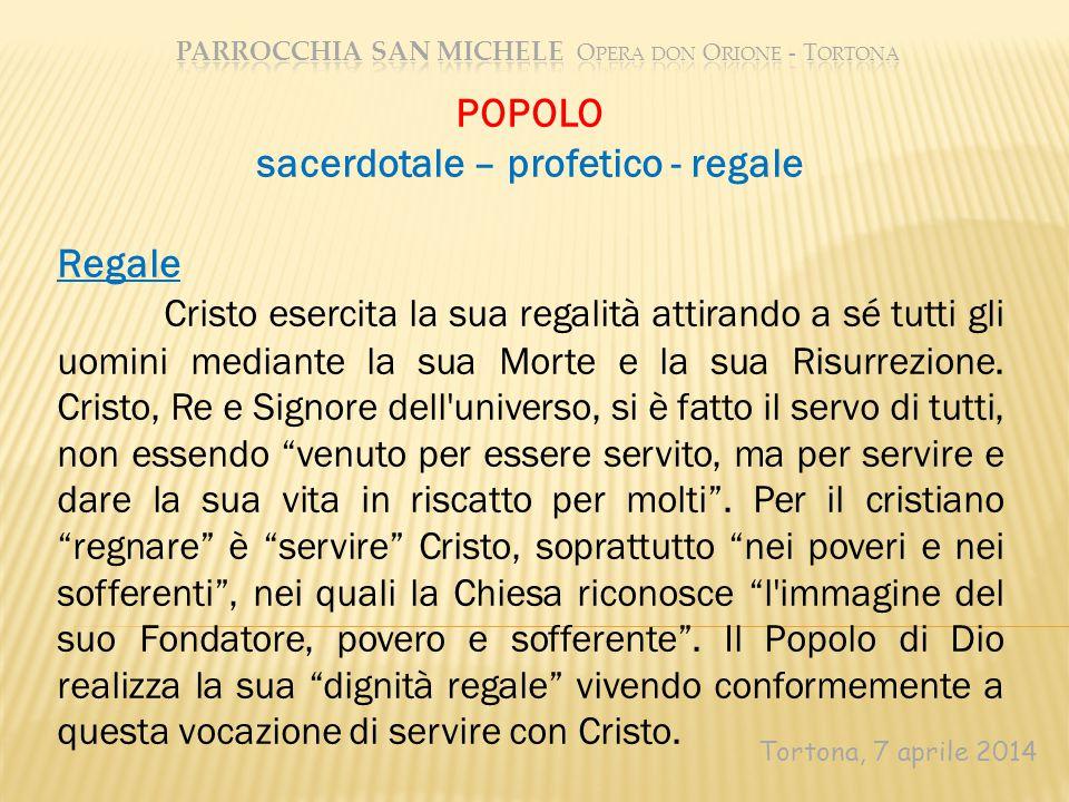 Tortona, 7 aprile 2014 POPOLO sacerdotale – profetico - regale Regale Cristo esercita la sua regalità attirando a sé tutti gli uomini mediante la sua Morte e la sua Risurrezione.