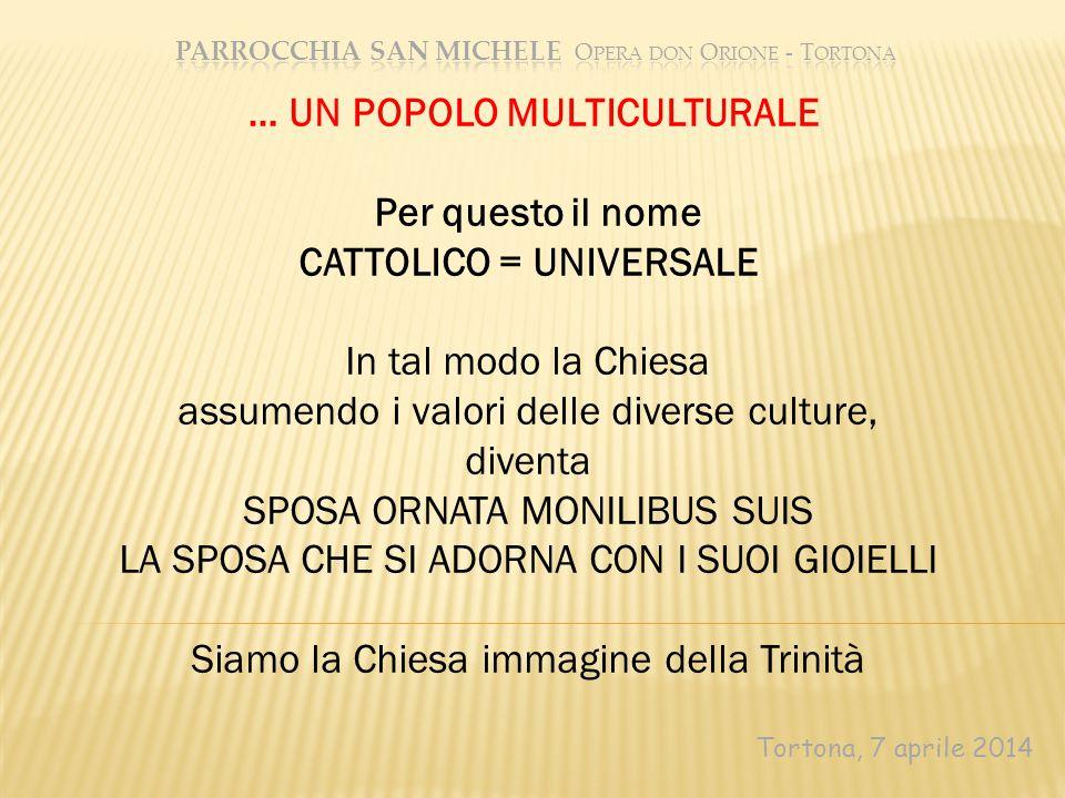 Tortona, 7 aprile 2014 … UN POPOLO MULTICULTURALE Per questo il nome CATTOLICO = UNIVERSALE In tal modo la Chiesa assumendo i valori delle diverse cul