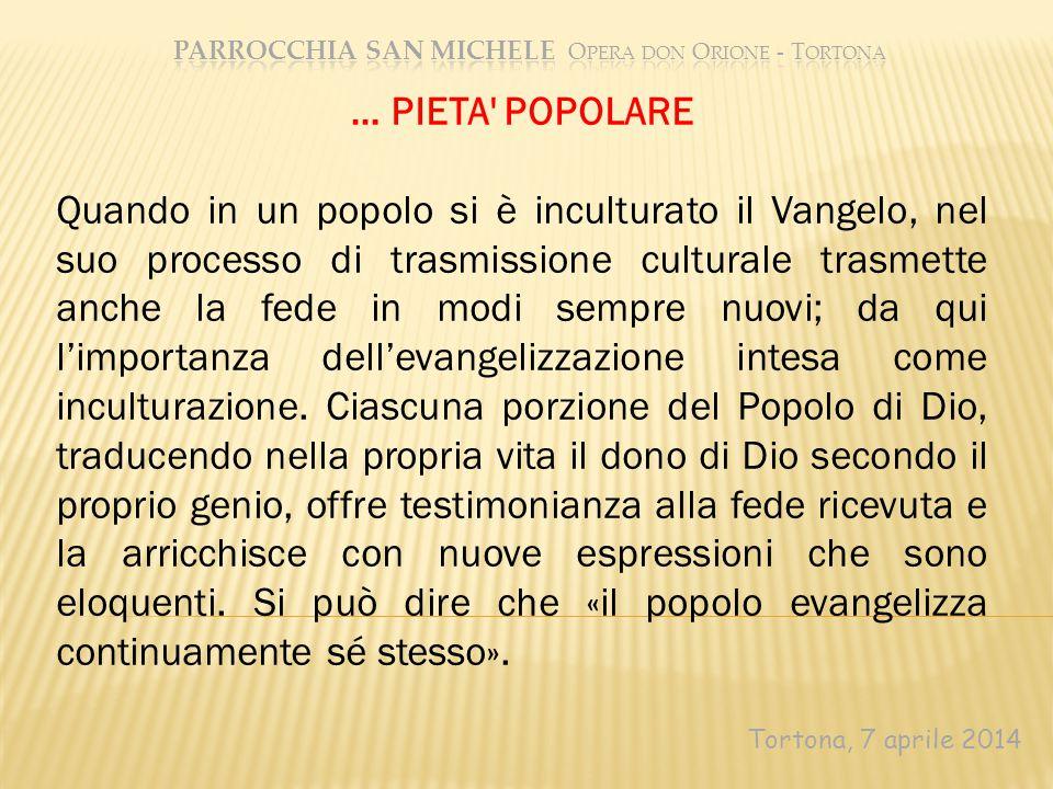 Tortona, 7 aprile 2014 … PIETA POPOLARE Quando in un popolo si è inculturato il Vangelo, nel suo processo di trasmissione culturale trasmette anche la fede in modi sempre nuovi; da qui l'importanza dell'evangelizzazione intesa come inculturazione.