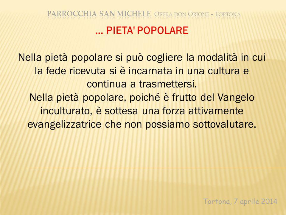 Tortona, 7 aprile 2014 … PIETA' POPOLARE Nella pietà popolare si può cogliere la modalità in cui la fede ricevuta si è incarnata in una cultura e cont