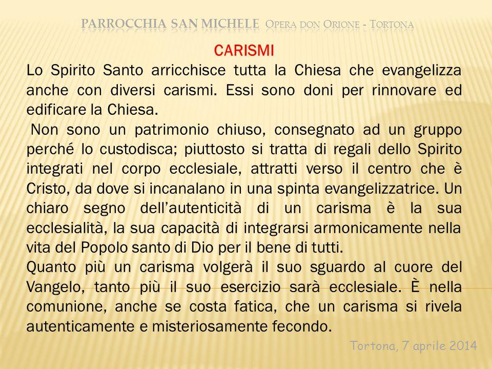 Tortona, 7 aprile 2014 CARISMI Lo Spirito Santo arricchisce tutta la Chiesa che evangelizza anche con diversi carismi. Essi sono doni per rinnovare ed