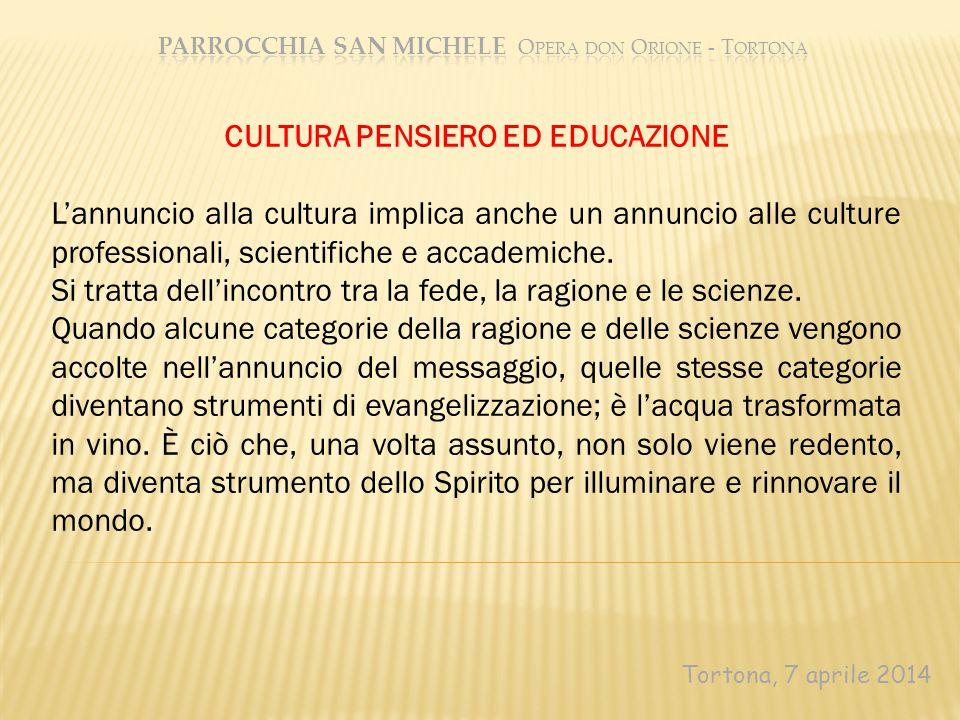 Tortona, 7 aprile 2014 CULTURA PENSIERO ED EDUCAZIONE L'annuncio alla cultura implica anche un annuncio alle culture professionali, scientifiche e accademiche.