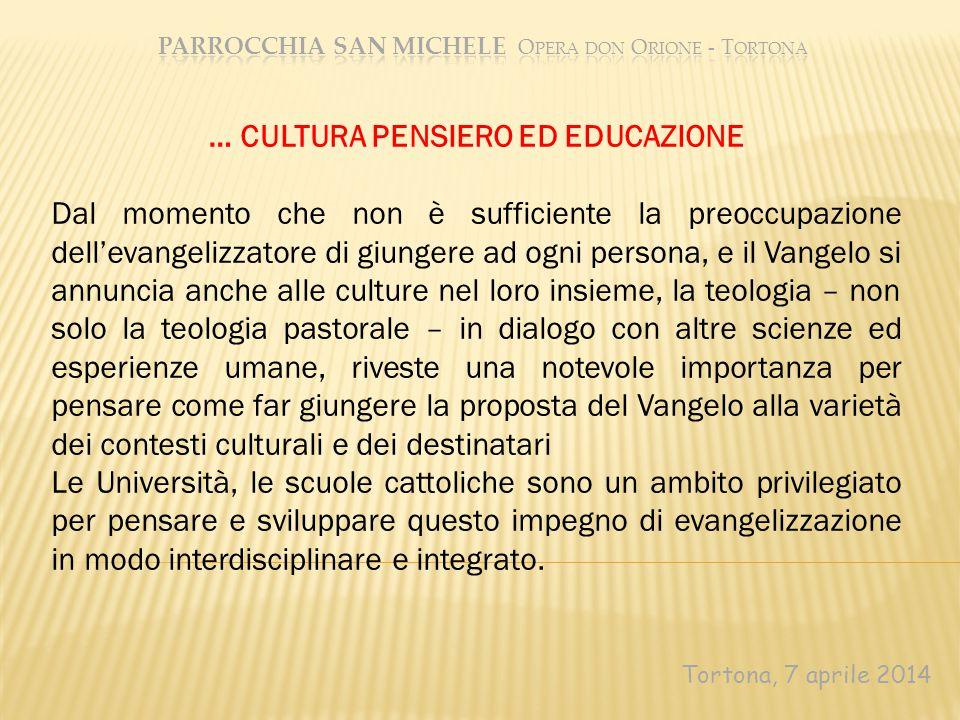Tortona, 7 aprile 2014 … CULTURA PENSIERO ED EDUCAZIONE Dal momento che non è sufficiente la preoccupazione dell'evangelizzatore di giungere ad ogni p