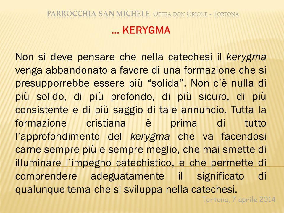 Tortona, 7 aprile 2014 … KERYGMA Non si deve pensare che nella catechesi il kerygma venga abbandonato a favore di una formazione che si presupporrebbe