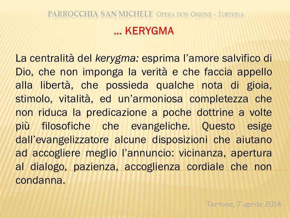 Tortona, 7 aprile 2014 … KERYGMA La centralità del kerygma: esprima l'amore salvifico di Dio, che non imponga la verità e che faccia appello alla libe