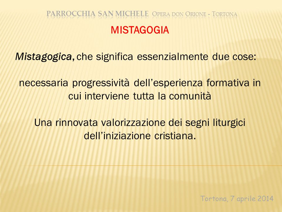 Tortona, 7 aprile 2014 MISTAGOGIA Mistagogica, che significa essenzialmente due cose: necessaria progressività dell'esperienza formativa in cui interv