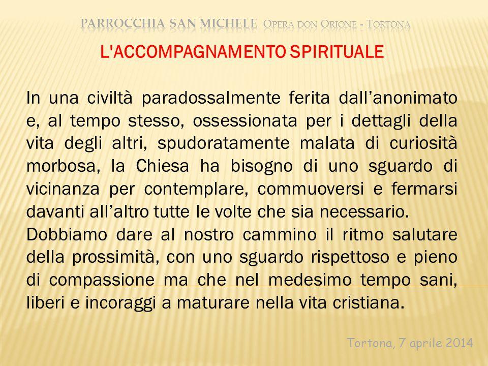 Tortona, 7 aprile 2014 L'ACCOMPAGNAMENTO SPIRITUALE In una civiltà paradossalmente ferita dall'anonimato e, al tempo stesso, ossessionata per i dettag