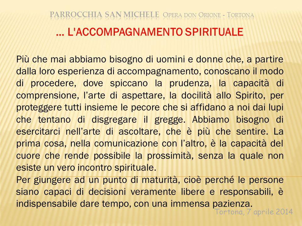 Tortona, 7 aprile 2014 … L'ACCOMPAGNAMENTO SPIRITUALE Più che mai abbiamo bisogno di uomini e donne che, a partire dalla loro esperienza di accompagna