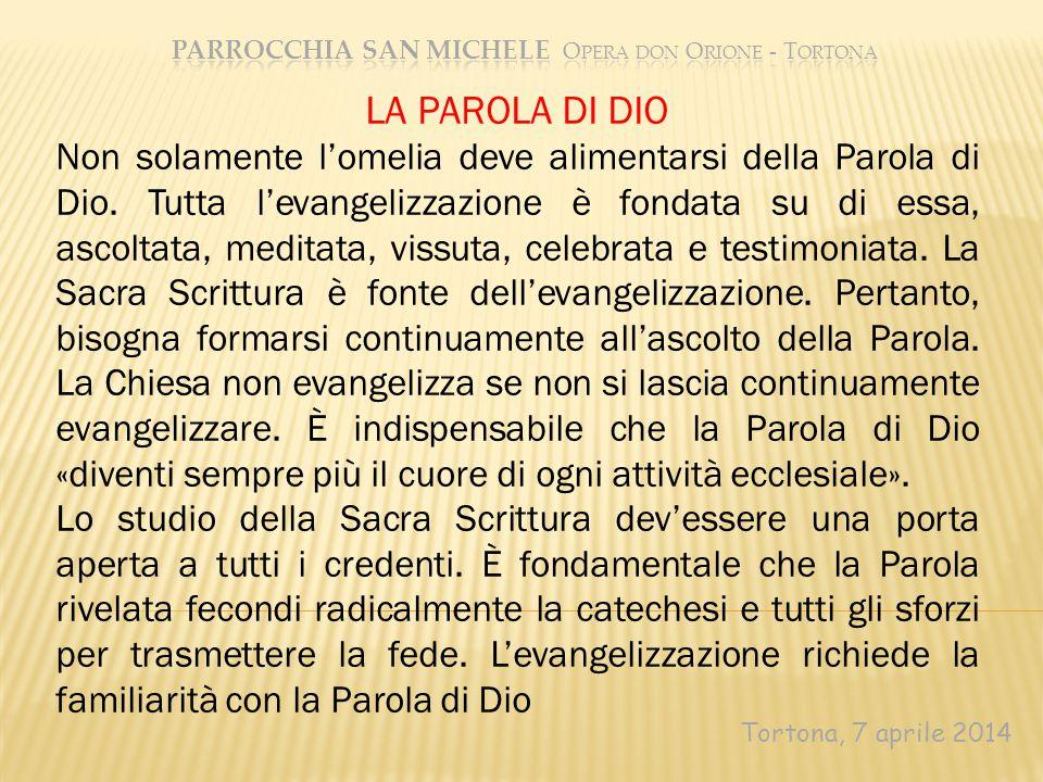 Tortona, 7 aprile 2014 LA PAROLA DI DIO Non solamente l'omelia deve alimentarsi della Parola di Dio. Tutta l'evangelizzazione è fondata su di essa, as