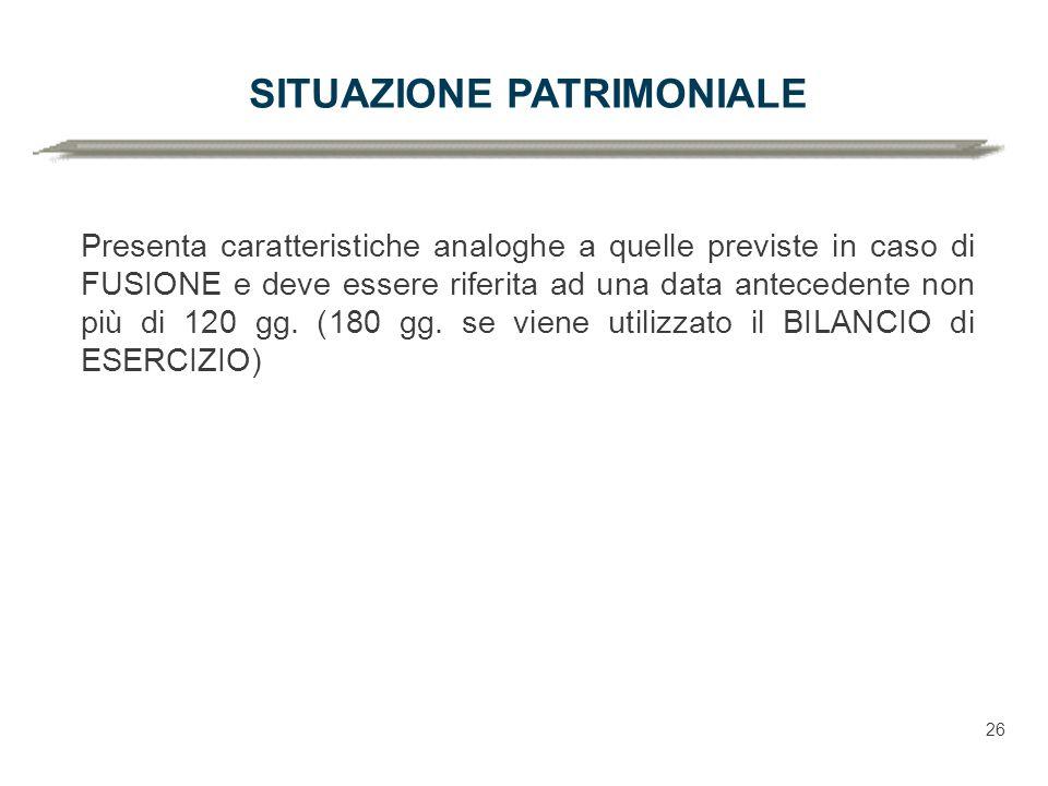 SITUAZIONE PATRIMONIALE Presenta caratteristiche analoghe a quelle previste in caso di FUSIONE e deve essere riferita ad una data antecedente non più di 120 gg.
