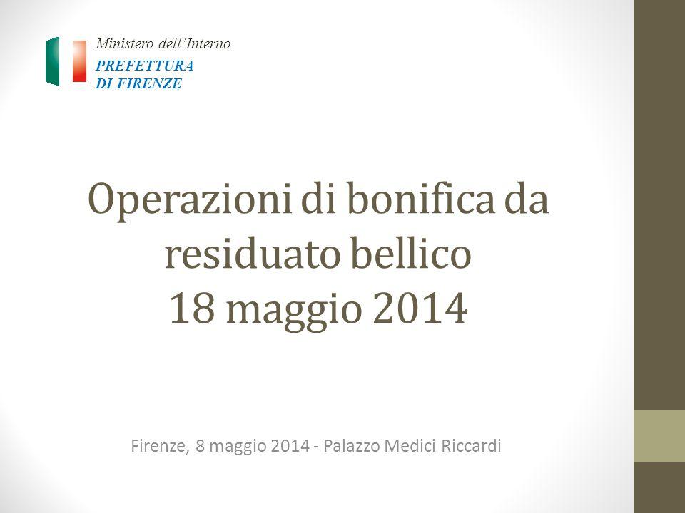 Operazioni di bonifica da residuato bellico 18 maggio 2014 Firenze, 8 maggio 2014 - Palazzo Medici Riccardi Ministero dell'Interno PREFETTURA DI FIRENZE