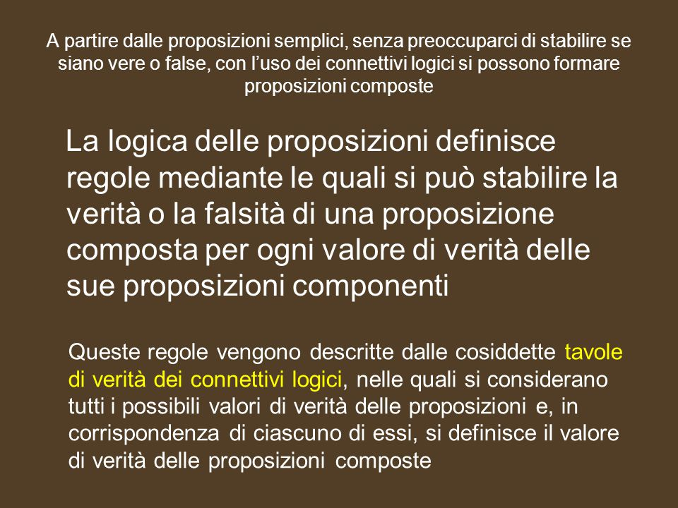 A partire dalle proposizioni semplici, senza preoccuparci di stabilire se siano vere o false, con l'uso dei connettivi logici si possono formare propo