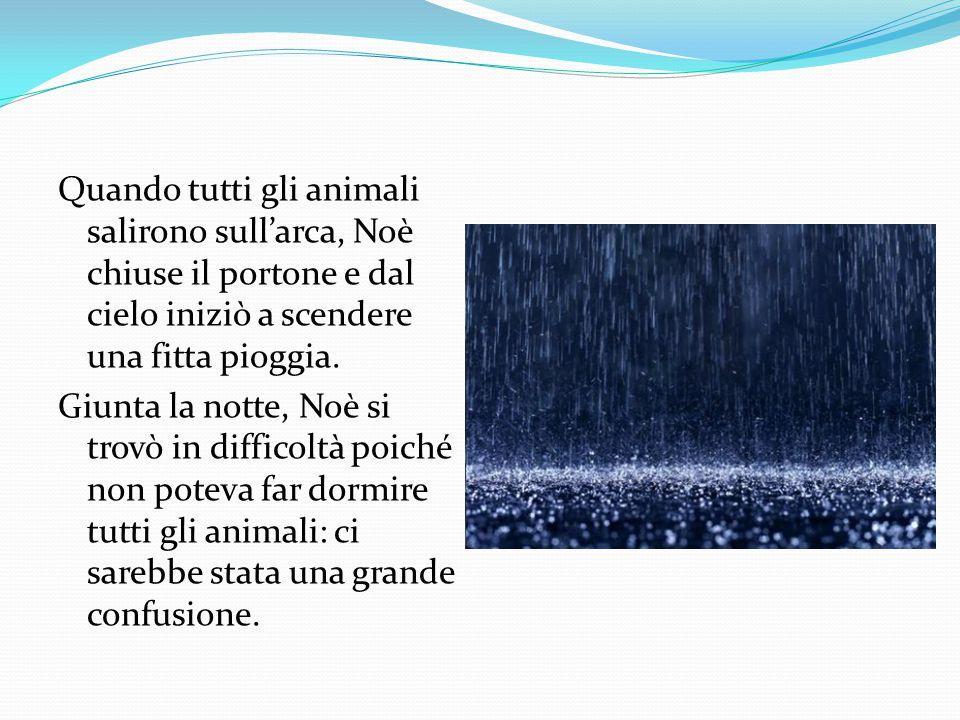 Quando tutti gli animali salirono sull'arca, Noè chiuse il portone e dal cielo iniziò a scendere una fitta pioggia. Giunta la notte, Noè si trovò in d