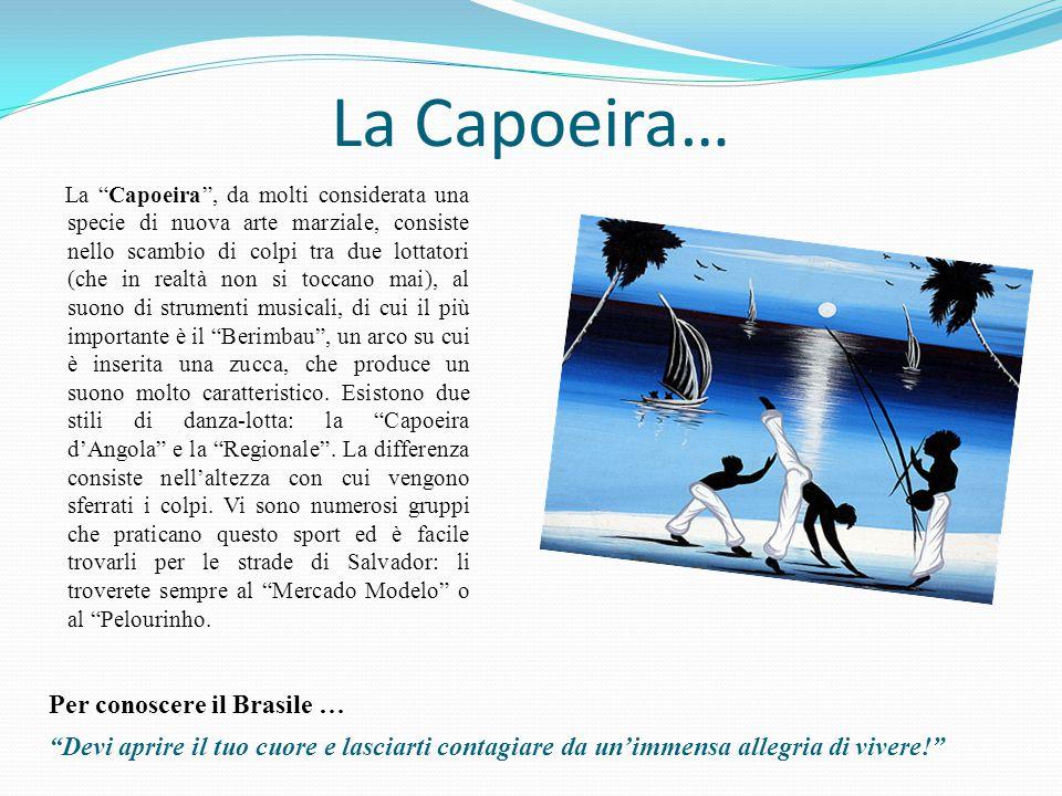 La Capoeira… La Capoeira , da molti considerata una specie di nuova arte marziale, consiste nello scambio di colpi tra due lottatori (che in realtà non si toccano mai), al suono di strumenti musicali, di cui il più importante è il Berimbau , un arco su cui è inserita una zucca, che produce un suono molto caratteristico.