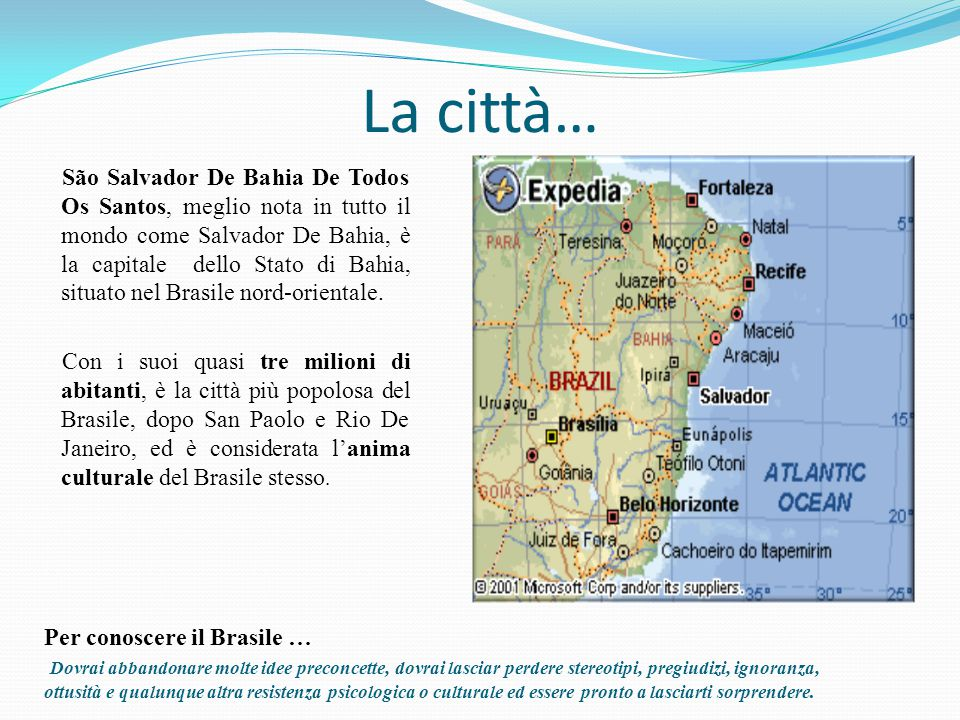 La città… São Salvador De Bahia De Todos Os Santos, meglio nota in tutto il mondo come Salvador De Bahia, è la capitale dello Stato di Bahia, situato nel Brasile nord-orientale.