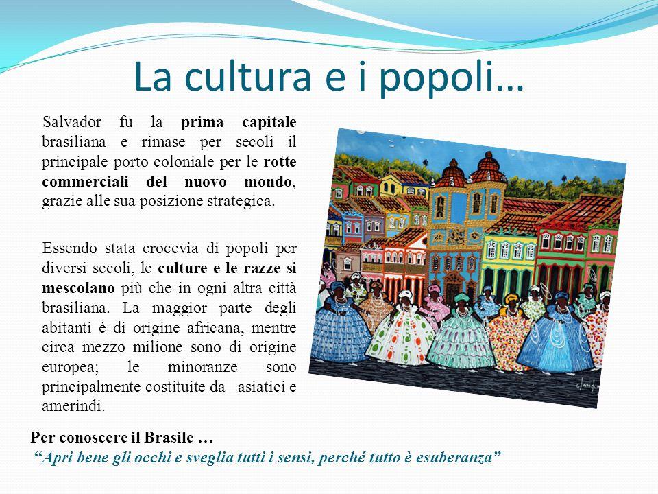 La cultura e i popoli… Salvador fu la prima capitale brasiliana e rimase per secoli il principale porto coloniale per le rotte commerciali del nuovo mondo, grazie alle sua posizione strategica.