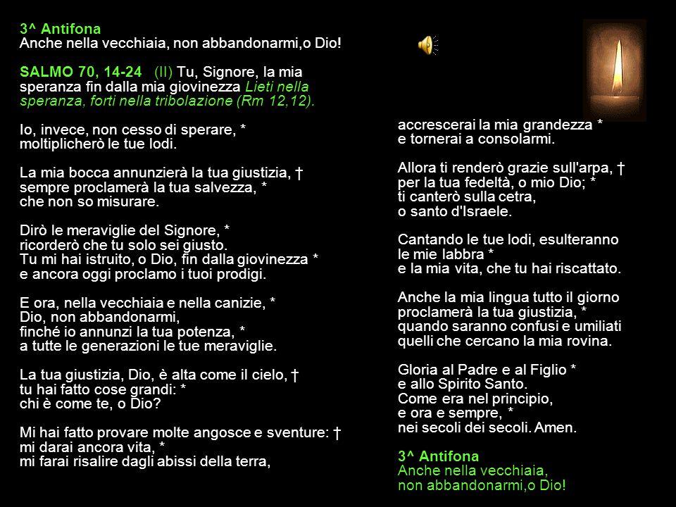 2^ Antifona Dalla giovinezza sei tu la mia fiducia, o Signore! SALMO 70, 1-13 (I) Tu, Signore, la mia speranza fin dalla mia giovinezza Lieti nella sp
