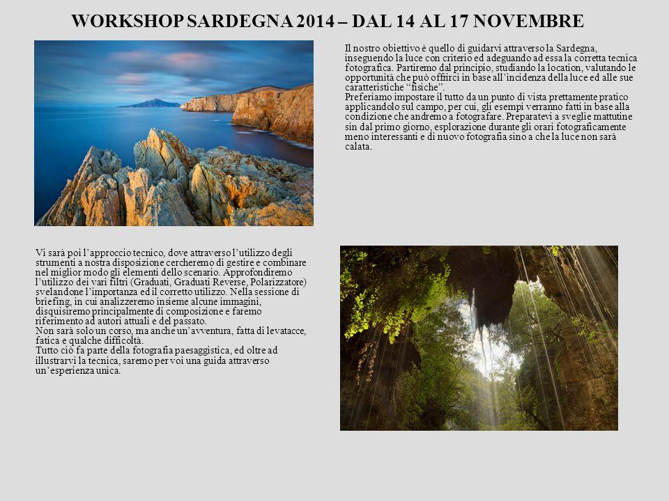 WORKSHOP SARDEGNA 2014 – DAL 14 AL 17 NOVEMBRE Il nostro obiettivo è quello di guidarvi attraverso la Sardegna, inseguendo la luce con criterio ed adeguando ad essa la corretta tecnica fotografica.