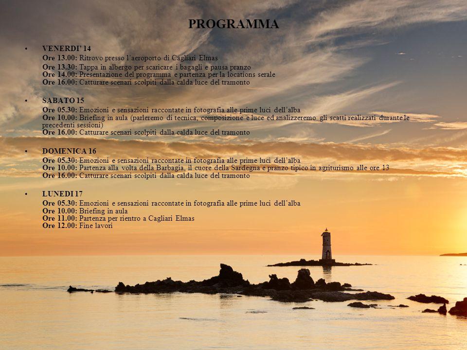 PROGRAMMA VENERDI' 14 Ore 13.00: Ritrovo presso l'aeroporto di Cagliari Elmas Ore 13.30: Tappa in albergo per scaricare i bagagli e pausa pranzo Ore 14.00: Presentazione del programma e partenza per la locations serale Ore 16.00: Catturare scenari scolpiti dalla calda luce del tramonto SABATO 15 Ore 05.30: Emozioni e sensazioni raccontate in fotografia alle prime luci dell'alba Ore 10.00: Briefing in aula (parleremo di tecnica, composizione e luce ed analizzeremo gli scatti realizzati durante le precedenti sessioni) Ore 16.00: Catturare scenari scolpiti dalla calda luce del tramonto DOMENICA 16 Ore 05.30: Emozioni e sensazioni raccontate in fotografia alle prime luci dell'alba Ore 10.00: Partenza alla volta della Barbagia, il cuore della Sardegna e pranzo tipico in agriturismo alle ore 13 Ore 16.00: Catturare scenari scolpiti dalla calda luce del tramonto LUNEDI 17 Ore 05.30: Emozioni e sensazioni raccontate in fotografia alle prime luci dell'alba Ore 10.00: Briefing in aula Ore 11.00: Partenza per rientro a Cagliari Elmas Ore 12.00: Fine lavori