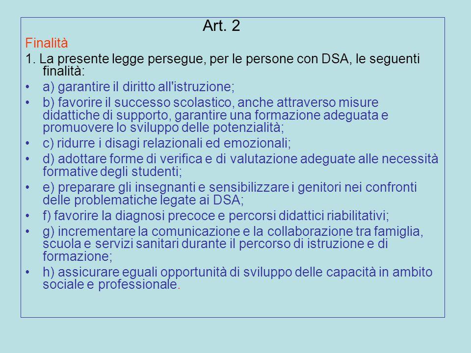 Art. 2 Finalità 1. La presente legge persegue, per le persone con DSA, le seguenti finalità: a) garantire il diritto all'istruzione; b) favorire il su