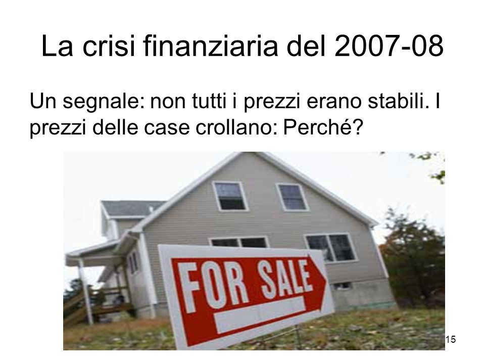 15 La crisi finanziaria del 2007-08 Un segnale: non tutti i prezzi erano stabili. I prezzi delle case crollano: Perché?