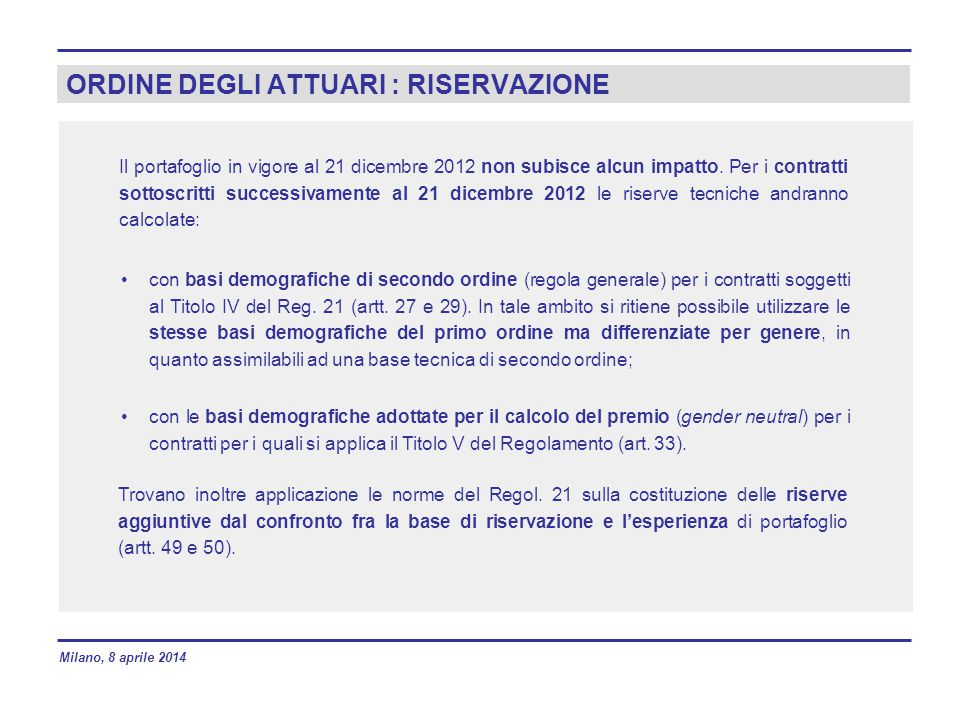 ORDINE DEGLI ATTUARI : RISERVAZIONE Il portafoglio in vigore al 21 dicembre 2012 non subisce alcun impatto. Per i contratti sottoscritti successivamen