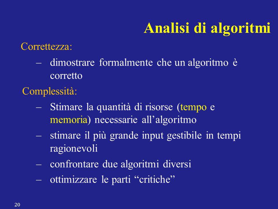 Analisi di algoritmi Correttezza: –dimostrare formalmente che un algoritmo è corretto Complessità: –Stimare la quantità di risorse (tempo e memoria) n