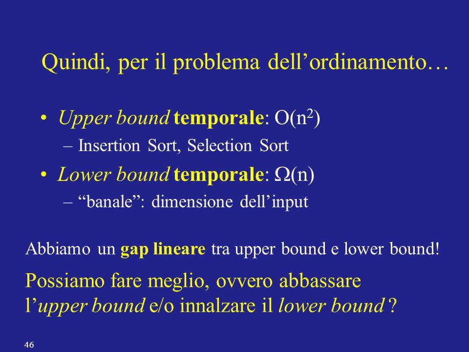 """Quindi, per il problema dell'ordinamento… Upper bound temporale: O(n 2 ) –Insertion Sort, Selection Sort Lower bound temporale:  (n) –""""banale"""": dimen"""