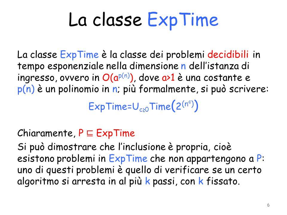 La classe ExpTime La classe ExpTime è la classe dei problemi decidibili in tempo esponenziale nella dimensione n dell'istanza di ingresso, ovvero in O