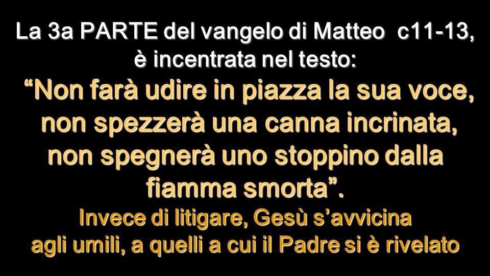 La 3a PARTE del vangelo di Matteo c11-13, è incentrata nel testo: Non farà udire in piazza la sua voce, non spezzerà una canna incrinata, non spegnerà uno stoppino dalla fiamma smorta .