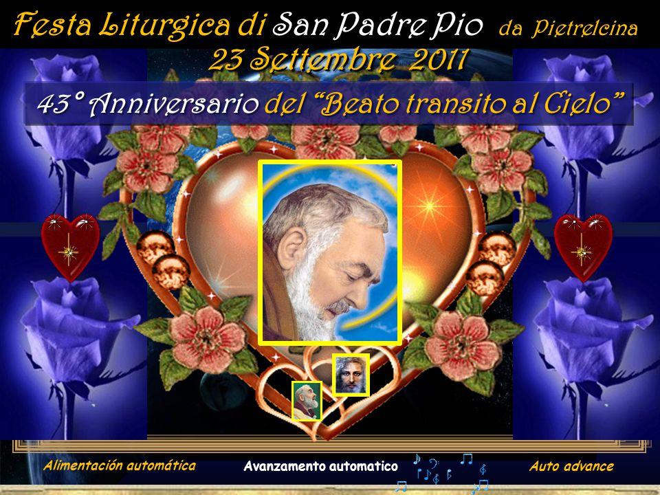. Festa Liturgica di San Padre Pio da Pietrelcina 43° Anniversario del Beato transito al Cielo 23 Settembre 2011 Alimentación automática Avanzamento automaticoAuto advance